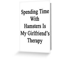 Spending Time With Hamsters Is My Girlfriend's Therapy Greeting Card