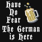 Have No Fear The German Is Here by HolidayT-Shirts