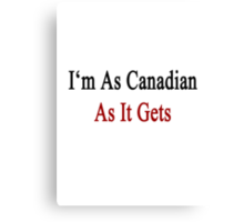 I'm As Canadian As It Gets Canvas Print