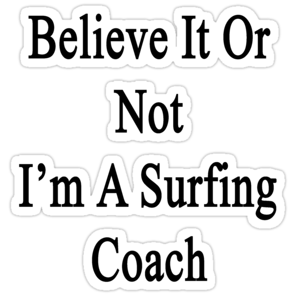 Believe It Or Not I'm A Surfing Coach by supernova23