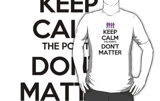 Keep Calm the Points Don't Matter by SwordStruck