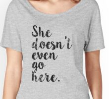 She doesn't even go here Women's Relaxed Fit T-Shirt