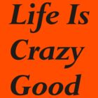 Life is Crazy Good by mirjenmom