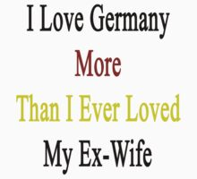 I Love Germany More Than I Ever Loved My Ex-Wife by supernova23