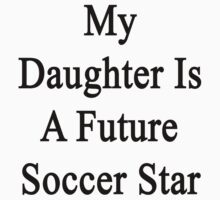 My Daughter Is A Future Soccer Star by supernova23