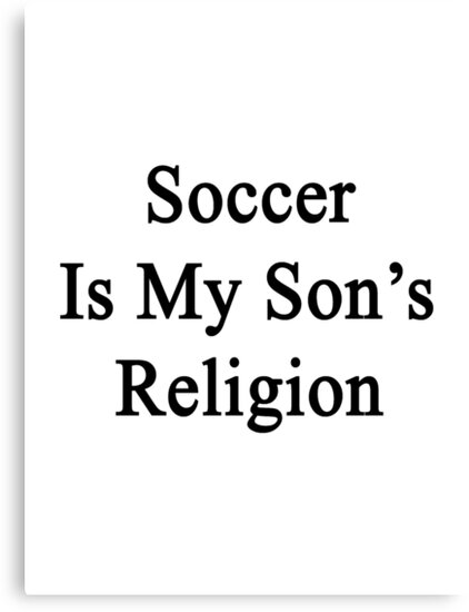 Soccer Is My Son's Religion  by supernova23