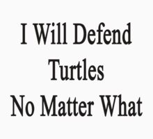 I Will Defend Turtles No Matter What by supernova23
