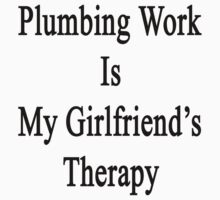 Plumbing Work Is My Girlfriend's Therapy by supernova23