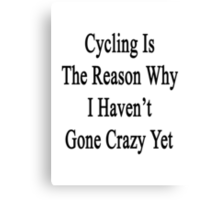 Cycling Is The Reason Why I Haven't Gone Crazy Yet Canvas Print