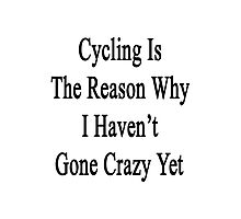 Cycling Is The Reason Why I Haven't Gone Crazy Yet Photographic Print