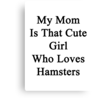 My Mom Is That Cute Girl Who Loves Hamsters Canvas Print
