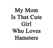 My Mom Is That Cute Girl Who Loves Hamsters Photographic Print