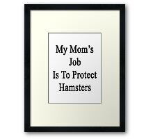 My Mom's Job Is To Protect Hamsters Framed Print