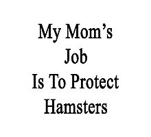 My Mom's Job Is To Protect Hamsters Photographic Print