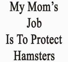 My Mom's Job Is To Protect Hamsters by supernova23