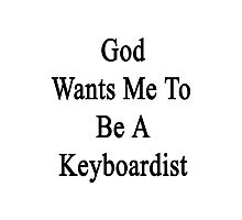 God Wants Me To Be A Keyboardist  Photographic Print