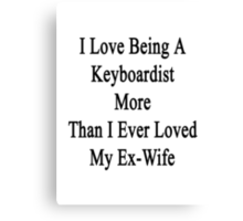 I Love Being A Keyboardist More Than I Ever Loved My Ex-Wife Canvas Print