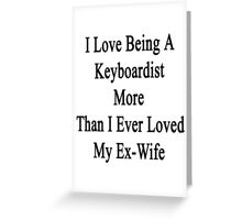 I Love Being A Keyboardist More Than I Ever Loved My Ex-Wife Greeting Card