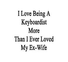I Love Being A Keyboardist More Than I Ever Loved My Ex-Wife Photographic Print
