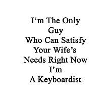 I'm The Only Guy Who Can Satisfy Your Wife's Needs Right Now I'm A Keyboardist Photographic Print