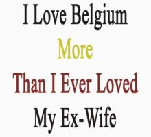 I Love Belgium More Than I Ever Loved My Ex-Wife by supernova23