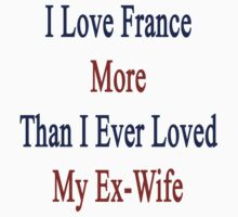 I Love France More Than I Ever Loved My Ex-Wife by supernova23