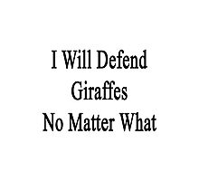 I Will Defend Giraffes No Matter What Photographic Print