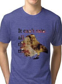 It Can't Rain All The Time Tri-blend T-Shirt