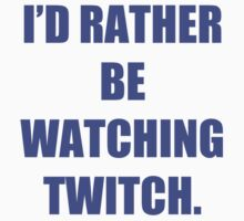 I'd rather be watching Twitch by iLorah