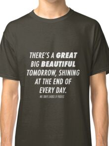 There's A Great Big Beautiful Tomorrow, Shining At The End Of Every Day Classic T-Shirt