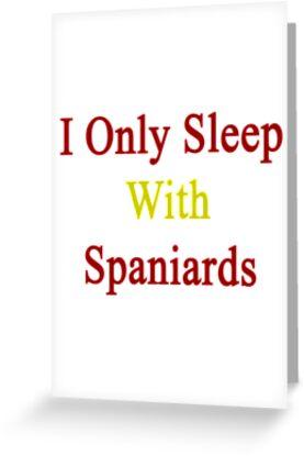 I Only Sleep With Spaniards  by supernova23
