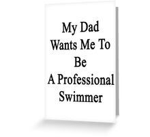 My Dad Wants Me To Be A Professional Swimmer  Greeting Card