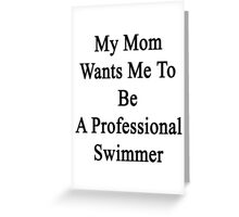 My Mom Wants Me To Be A Professional Swimmer  Greeting Card