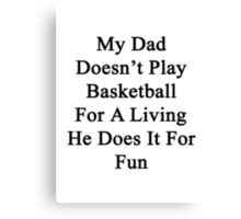 My Dad Doesn't Play Basketball For A Living He Does It For Fun Canvas Print