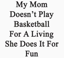 My Mom Doesn't Play Basketball For A Living She Does It For Fun by supernova23