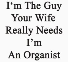 I'm The Guy Your Wife Really Needs I'm An Organist  by supernova23