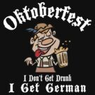 Oktoberfest I Don't Get Drunk I Get Germam by HolidayT-Shirts