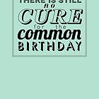 There is still no cure for the common birthday by rperrydesign