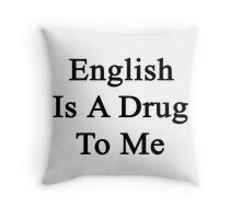 English Is A Drug To Me Throw Pillow