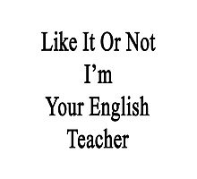 Like It Or Not I'm Your English Teacher Photographic Print