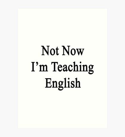Not Now I'm Teaching English  Art Print