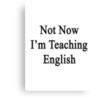 Not Now I'm Teaching English  Canvas Print