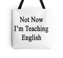 Not Now I'm Teaching English  Tote Bag