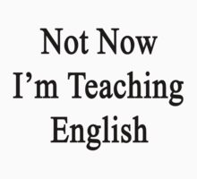 Not Now I'm Teaching English  by supernova23