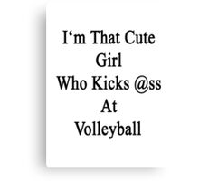 I'm That Cute Girl Who Kicks Ass At Volleyball  Canvas Print