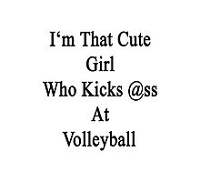 I'm That Cute Girl Who Kicks Ass At Volleyball  Photographic Print