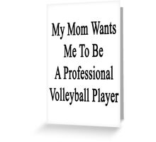 My Mom Wants Me To Be A Professional Volleyball Player  Greeting Card