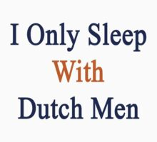 I Only Sleep With Dutch Men by supernova23