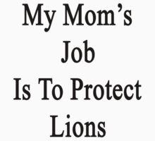 My Mom's Job Is To Protect Lions  by supernova23