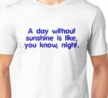 A day without sunshine is like, you know, night Unisex T-Shirt